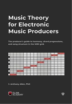 Music Theory for Electronic Music Producers: The producers guide to harmony, chord progressions, and song structure in the MIDI grid, Allen, Anthony