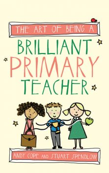 The Art of Being a Brilliant Primary Teacher, Andy Cope, Stuart Spendlow