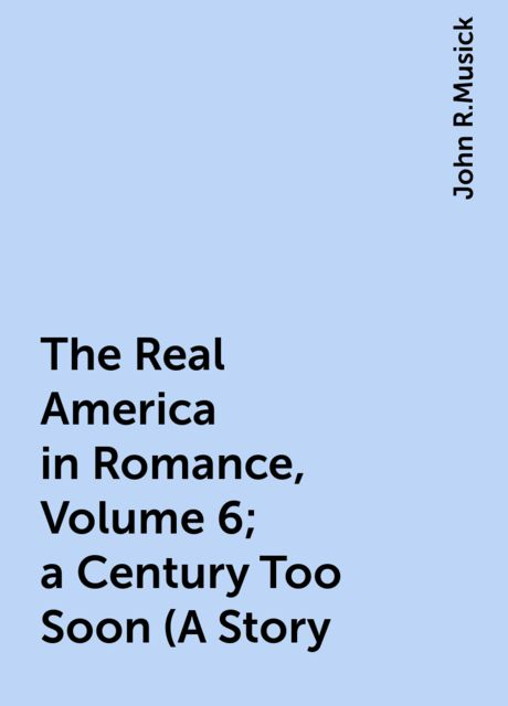 The Real America in Romance, Volume 6; a Century Too Soon (A Story, John R.Musick