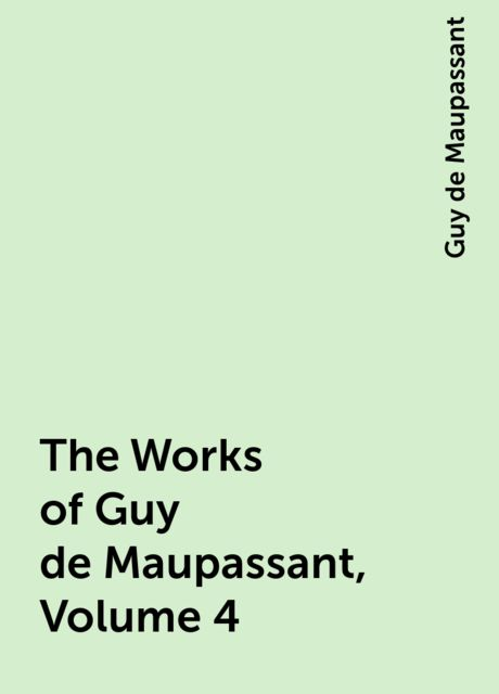 The Works of Guy de Maupassant, Volume 4, Guy de Maupassant