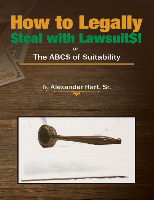 How to Legally Steal With Lawsuits!: Or the ABCs of Suitability, Sr., Alexander Hart