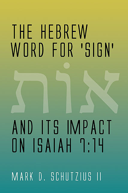 The Hebrew Word for 'sign' and its Impact on Isaiah 7:14, Mark D. Schutzius