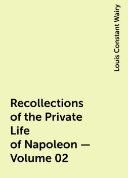 Recollections of the Private Life of Napoleon — Volume 02, Louis Constant Wairy