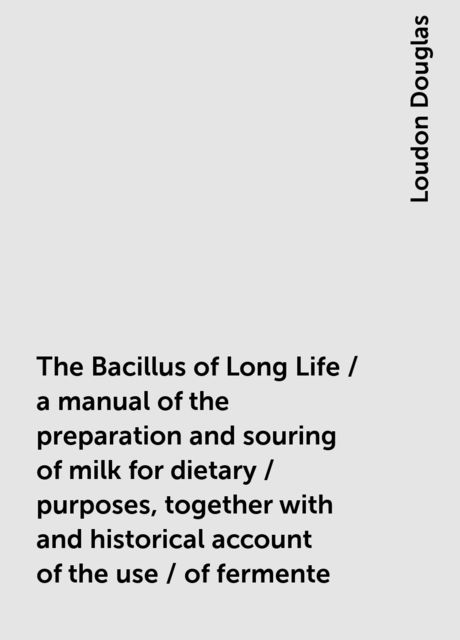 The Bacillus of Long Life / a manual of the preparation and souring of milk for dietary / purposes, together with and historical account of the use / of fermente, Loudon Douglas