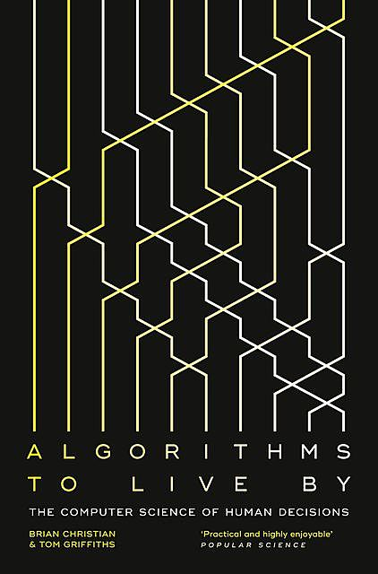 Algorithms to Live By: The Computer Science of Human Decisions, Brian Christian