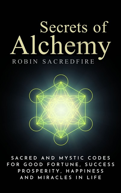 Secrets of Alchemy: Sacred and Mystic Codes for Good Fortune, Success, Prosperity, Happiness and Miracles in Life, Robin Sacredfire