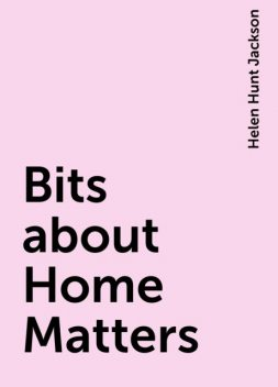 Bits about Home Matters, Helen Hunt Jackson