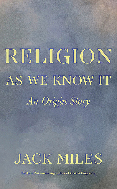 Religion as We Know It: An Origin Story, Jack Miles