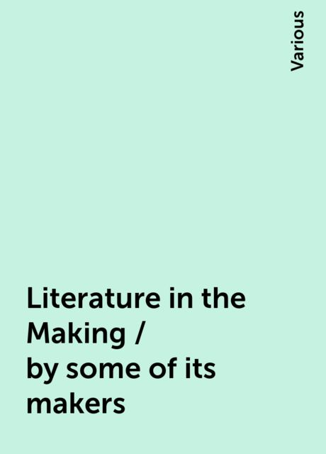 Literature in the Making / by some of its makers, Various