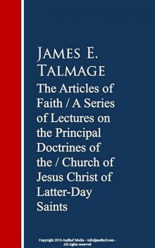 The Articles of Faith: A Series of Lectures of Christ of Latter-Day Saints, James E.Talmage