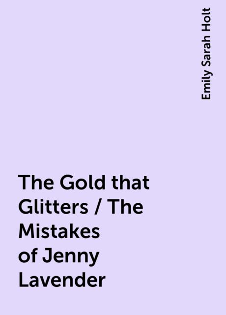 The Gold that Glitters / The Mistakes of Jenny Lavender, Emily Sarah Holt
