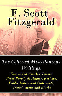 The Collected Miscellaneous Writings: Essays and Articles + Poems + Prose Parody & Humor + Reviews + Public Letters and Statements + Introductions and Blurbs, Francis Scott Fitzgerald