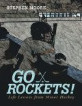 Go Rockets!: Life Lessons from Minor Hockey, Stephen Moore