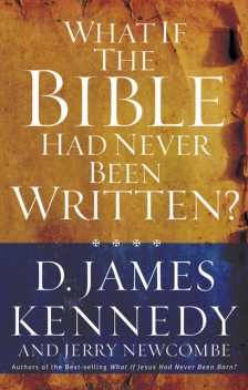 What If the Bible Had Never Been Written?, D. James Kennedy