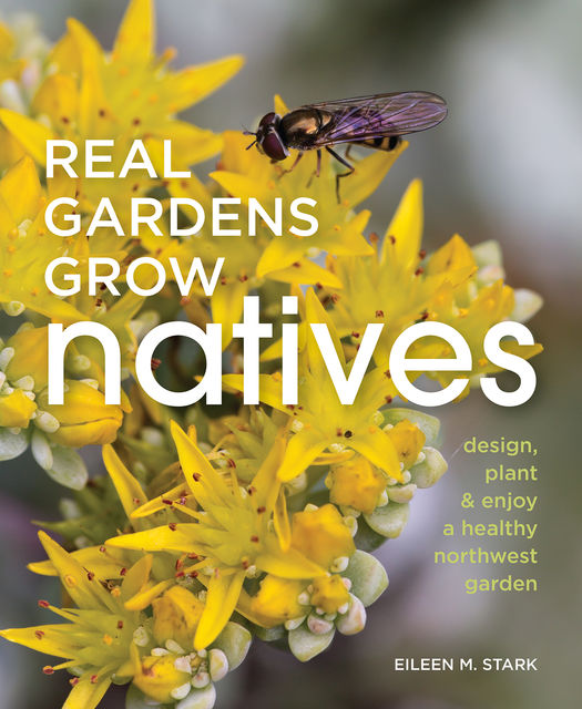 Real Gardens Grow Natives, Eileen M.Stark