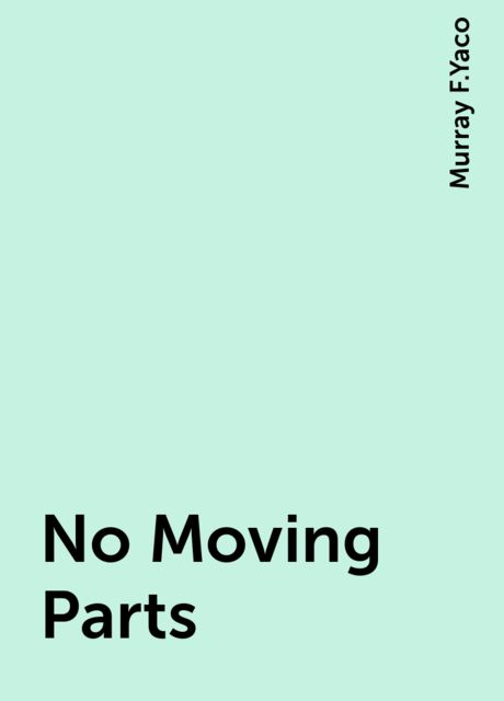 No Moving Parts, Murray F.Yaco
