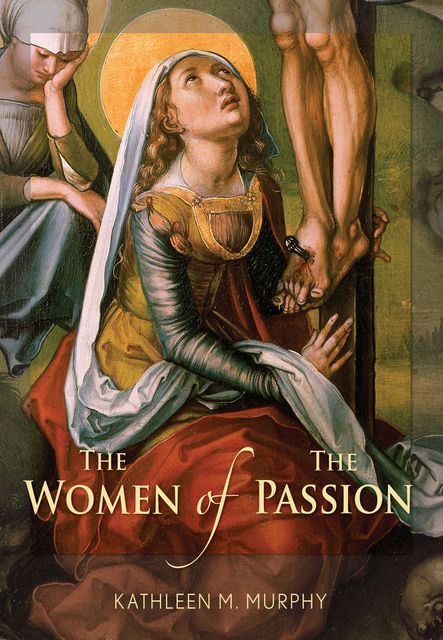 The Women of the Passion, Kathleen M.Murphy