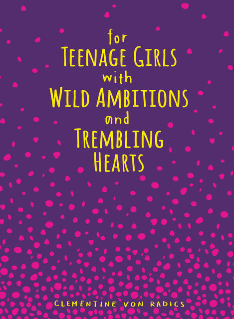 For Teenage Girls With Wild Ambitions and Trembling Hearts, Clementine von Radics