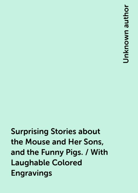 Surprising Stories about the Mouse and Her Sons, and the Funny Pigs. / With Laughable Colored Engravings,