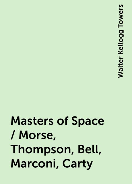 Masters of Space / Morse, Thompson, Bell, Marconi, Carty, Walter Kellogg Towers