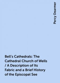 Bell's Cathedrals: The Cathedral Church of Wells / A Description of Its Fabric and a Brief History of the Episcopal See, Percy Dearmer