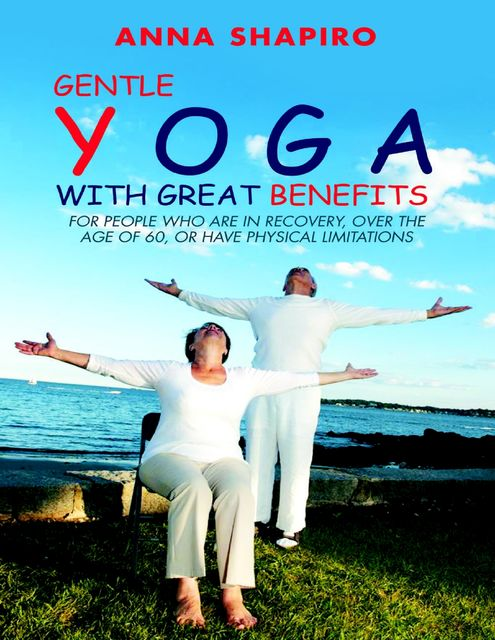 Gentle Yoga With Great Benefits: For People Who Are In Recovery, Over the Age of 60, or Have Physical Limitations, Anna Shapiro