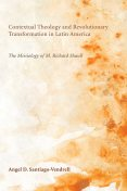 Contextual Theology and Revolutionary Transformation in Latin America, Angel D. Santiago-Vendrell