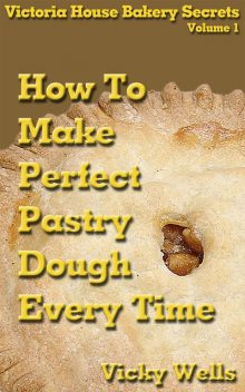 How to Make Perfect Pastry Dough – Every Time, Vicky Wells