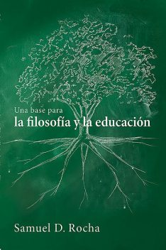 Una base para la filosofía y la educación / A Primer for Philosophy and Education, Samuel D. Rocha