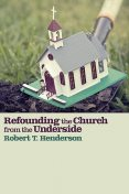 Refounding the Church from the Underside, Robert T. Henderson