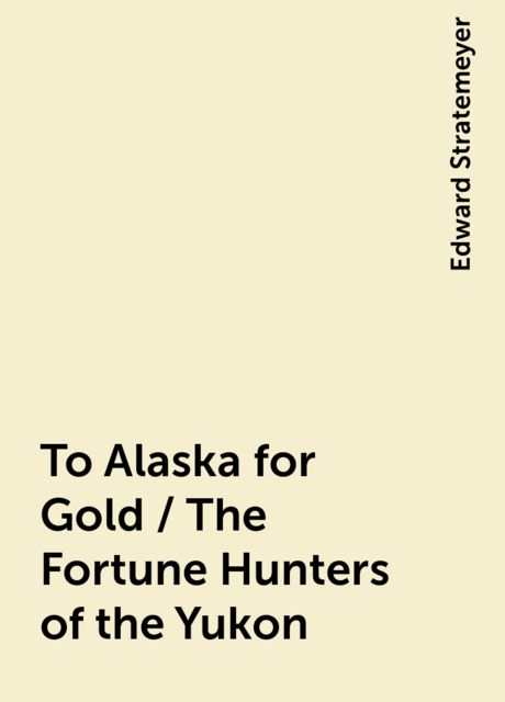 To Alaska for Gold / The Fortune Hunters of the Yukon, Edward Stratemeyer