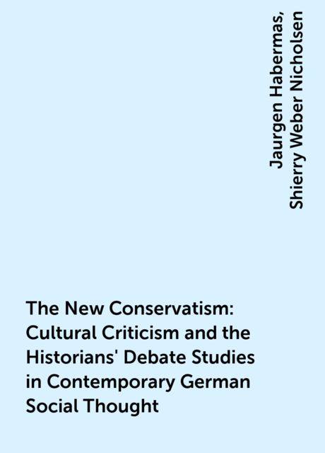 The New Conservatism : Cultural Criticism and the Historians' Debate Studies in Contemporary German Social Thought, Jaurgen Habermas, Shierry Weber Nicholsen