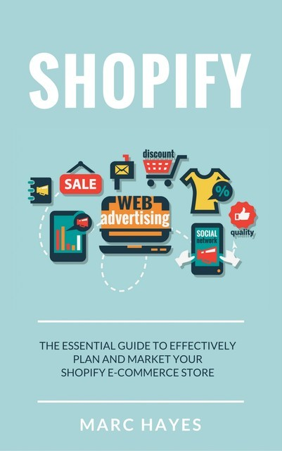 Shopify: The Essential Guide to Effectively Plan and Market Your Shopify E-commerce Store, Marc Hayes