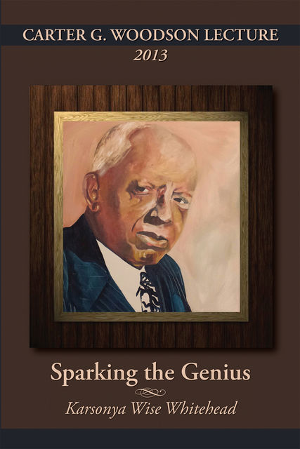 CARTER G. WOODSON LECTURE 2013: Sparking the Genius, Karsonya Wise Whitehead