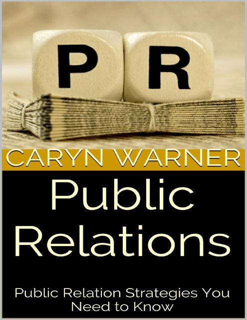 Public Relations: Public Relation Strategies You Need to Know, Caryn Warner