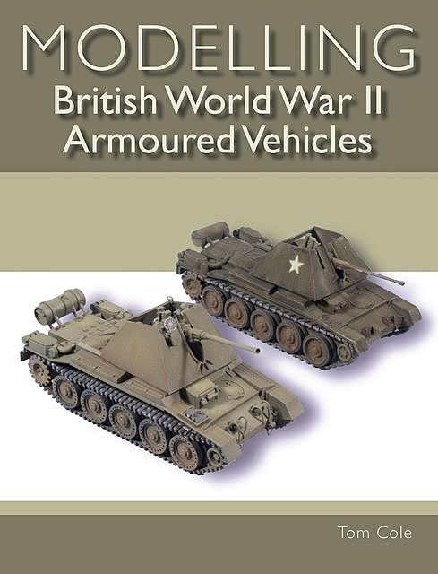 Modelling British World War II Armoured Vehicles, Tom Cole