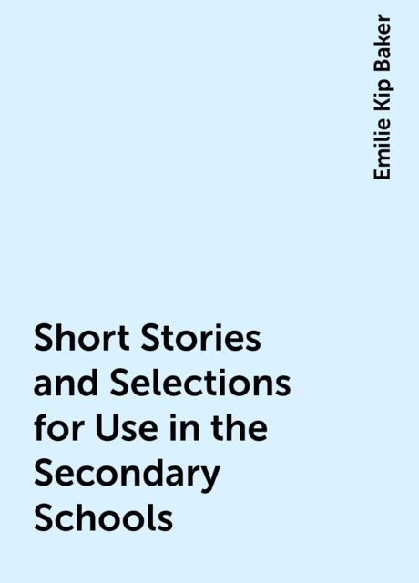 Short Stories and Selections for Use in the Secondary Schools, Emilie Kip Baker
