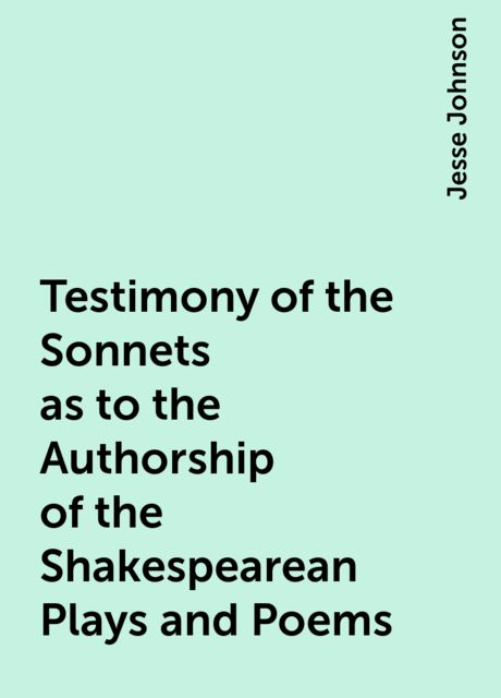 Testimony of the Sonnets as to the Authorship of the Shakespearean Plays and Poems, Jesse Johnson