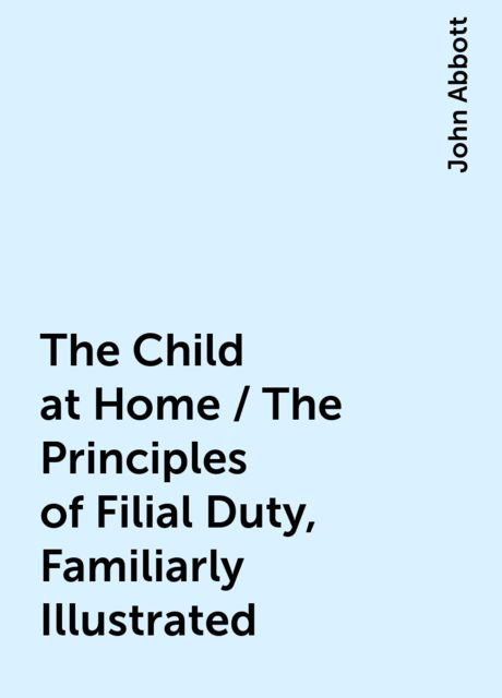 The Child at Home / The Principles of Filial Duty, Familiarly Illustrated, John Abbott
