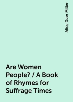 Are Women People? / A Book of Rhymes for Suffrage Times, Alice Duer Miller
