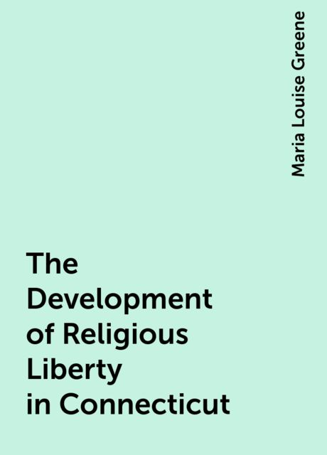 The Development of Religious Liberty in Connecticut, Maria Louise Greene