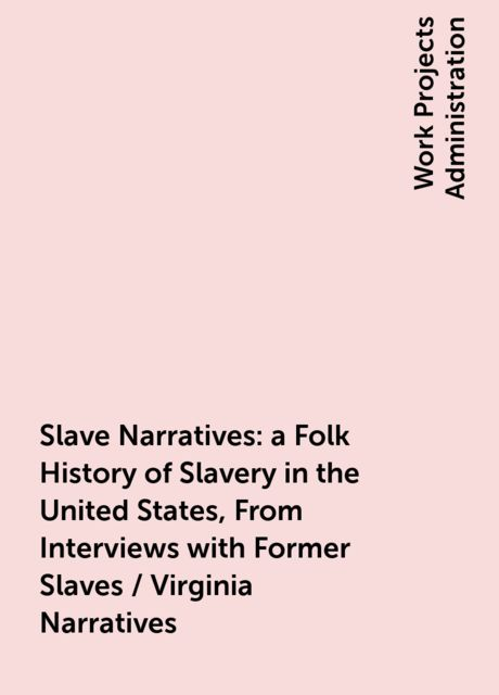 Slave Narratives: a Folk History of Slavery in the United States, From Interviews with Former Slaves / Virginia Narratives,