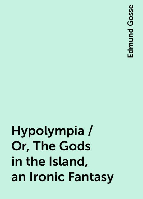 Hypolympia / Or, The Gods in the Island, an Ironic Fantasy, Edmund Gosse