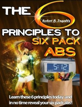 The 6 Principles to Six Pack Abs: Learn These 6 Principles Today and in No Time Reveal Your Six Pack Abs!, Robert B.Ingalls