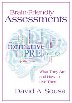 Brain-Friendly Assessments: What They Are and How to Use Them, David A.Sousa