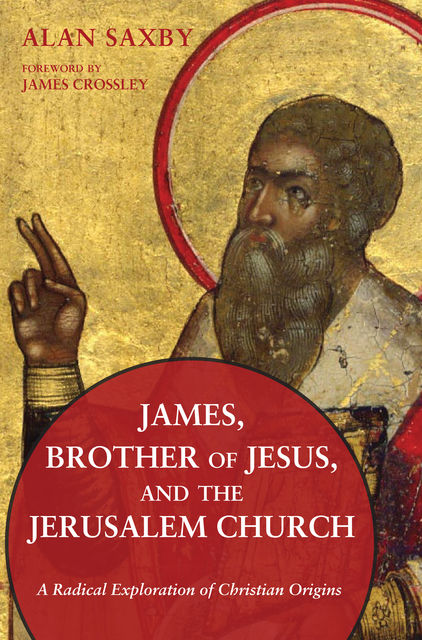 James, Brother of Jesus, and the Jerusalem Church, Alan Saxby