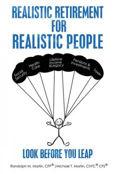 Realistic Retirement for Realistic People Look Before You Leap, ChFC®, CFP®, Michael Martin, CFS®, Randolph M. Martin