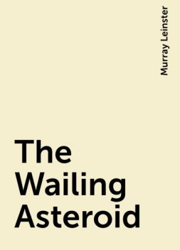 The Wailing Asteroid, Murray Leinster