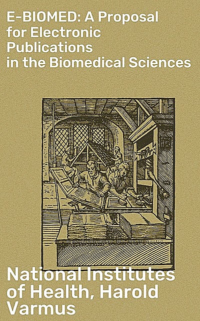 E-BIOMED: A Proposal for Electronic Publications in the Biomedical Sciences, Harold Varmus, National Institutes of Health