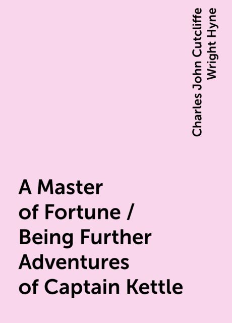 A Master of Fortune / Being Further Adventures of Captain Kettle, Charles John Cutcliffe Wright Hyne